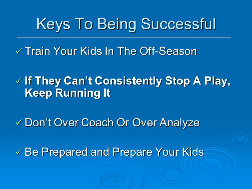 Keys To Being Successful Train Your Kids In The Off-Season Train Your Kids In The Off-Season If They Can't Consistently Stop A Play, Keep Running It I