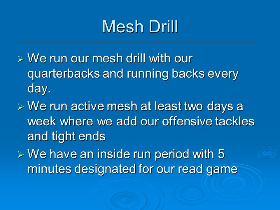 Mesh Drill  We run our mesh drill with our quarterbacks and running backs every day.  We run active mesh at least two days a week where we add our o