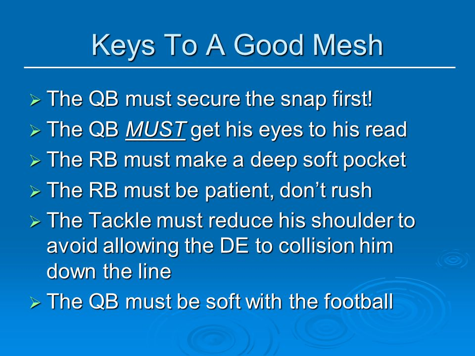 Keys To A Good Mesh  The QB must secure the snap first!  The QB MUST get his eyes to his read  The RB must make a deep soft pocket  The RB must be