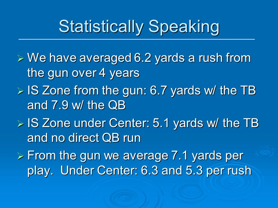 Statistically Speaking  We have averaged 6.2 yards a rush from the gun over 4 years  IS Zone from the gun: 6.7 yards w/ the TB and 7.9 w/ the QB  I