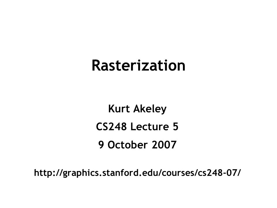 Rasterization Kurt Akeley CS248 Lecture 5 9 October 2007 http://graphics.stanford.edu/courses/cs248-07/