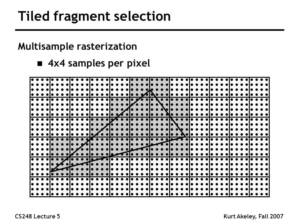 CS248 Lecture 5Kurt Akeley, Fall 2007 Tiled fragment selection Multisample rasterization n 4x4 samples per pixel
