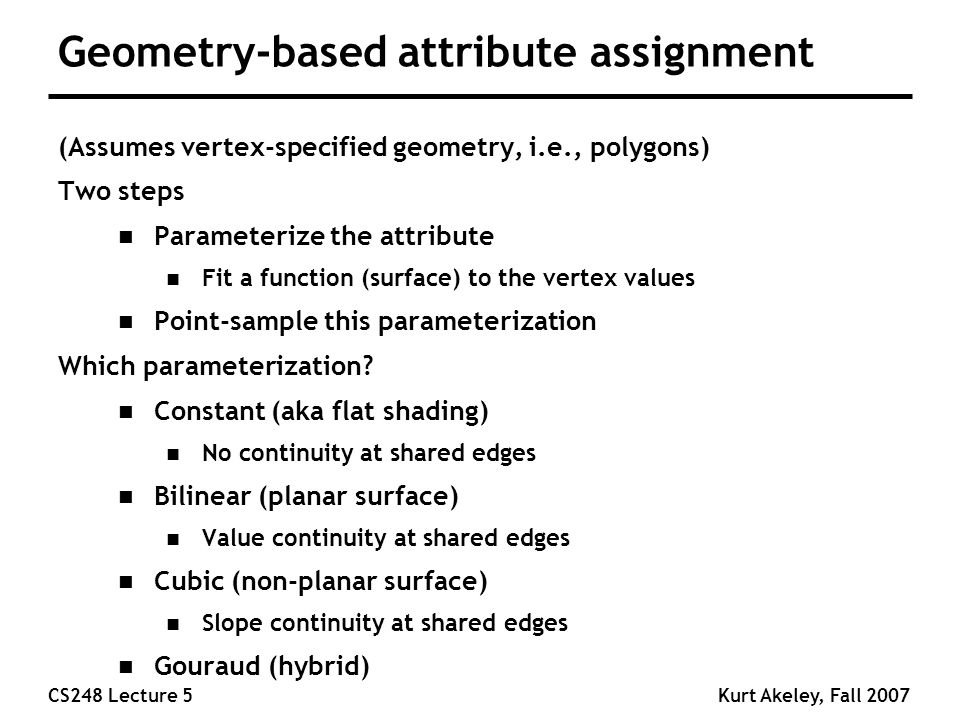 CS248 Lecture 5Kurt Akeley, Fall 2007 Geometry-based attribute assignment (Assumes vertex-specified geometry, i.e., polygons) Two steps n Parameterize