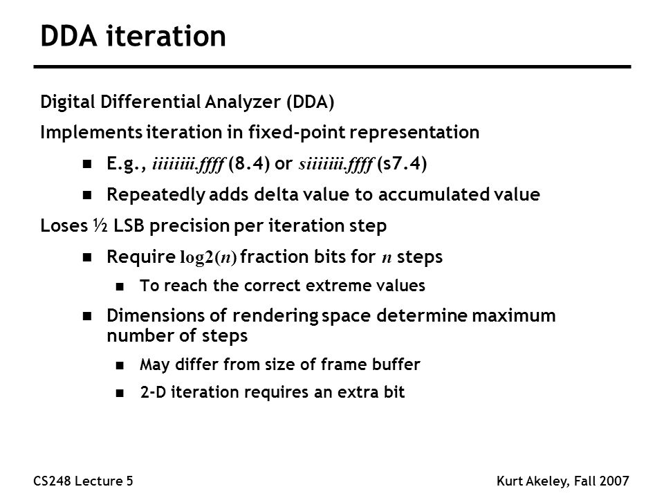 CS248 Lecture 5Kurt Akeley, Fall 2007 DDA iteration Digital Differential Analyzer (DDA) Implements iteration in fixed-point representation E.g., iiiiiiii.ffff (8.4) or siiiiiii.ffff (s7.4) n Repeatedly adds delta value to accumulated value Loses ½ LSB precision per iteration step Require log2(n) fraction bits for n steps n To reach the correct extreme values n Dimensions of rendering space determine maximum number of steps n May differ from size of frame buffer n 2-D iteration requires an extra bit