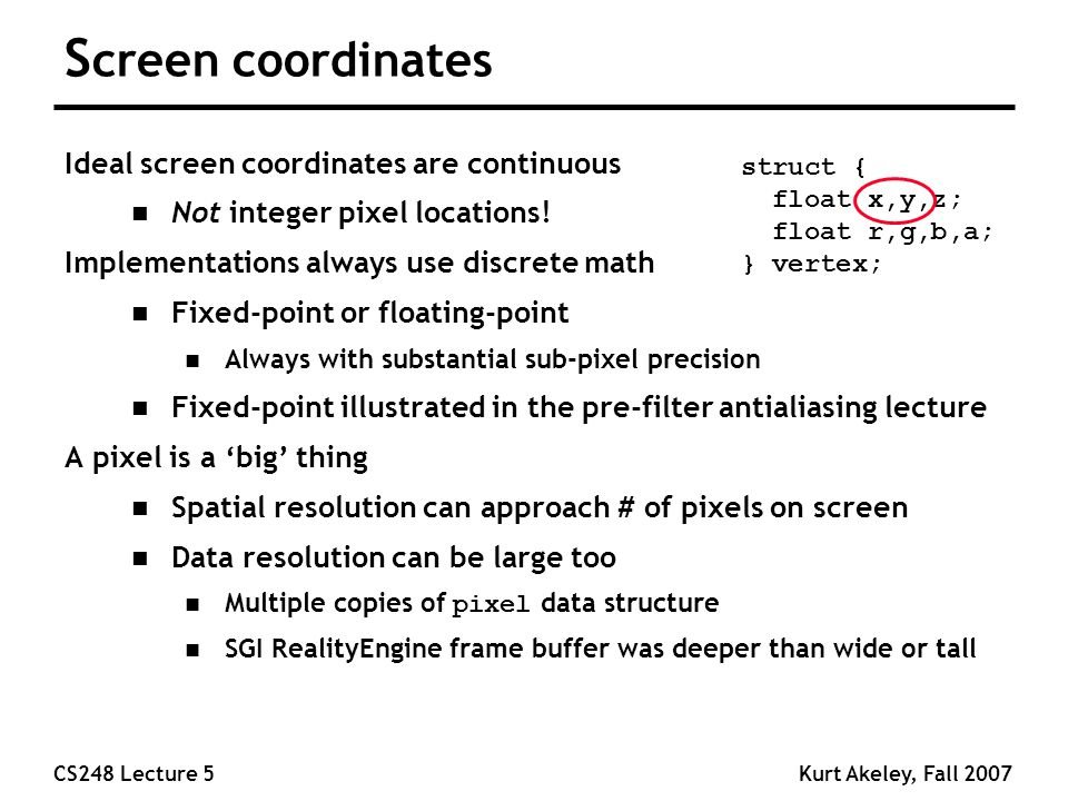 CS248 Lecture 5Kurt Akeley, Fall 2007 S creen coordinates Ideal screen coordinates are continuous n Not integer pixel locations.