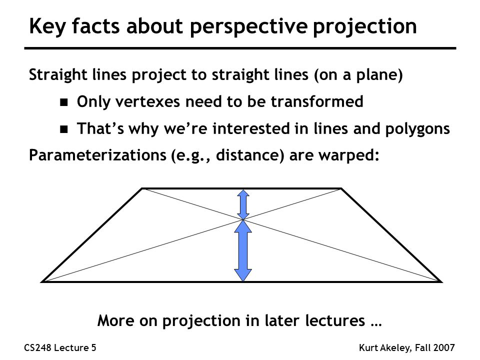 CS248 Lecture 5Kurt Akeley, Fall 2007 Key facts about perspective projection Straight lines project to straight lines (on a plane) n Only vertexes need to be transformed n That's why we're interested in lines and polygons Parameterizations (e.g., distance) are warped: More on projection in later lectures …