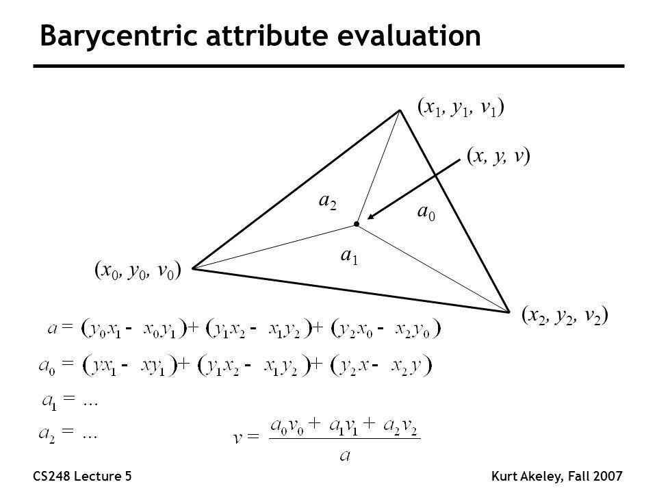 CS248 Lecture 5Kurt Akeley, Fall 2007 Barycentric attribute evaluation (x 0, y 0, v 0 ) (x 1, y 1, v 1 ) (x 2, y 2, v 2 ) (x, y, v) a2a2 a1a1 a0a0