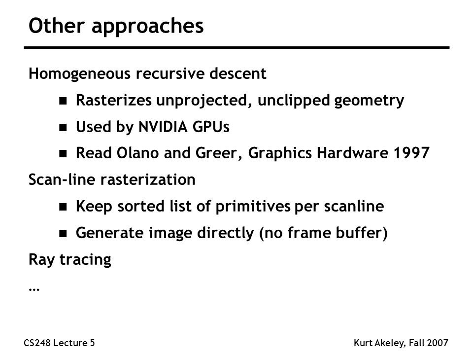 CS248 Lecture 5Kurt Akeley, Fall 2007 Other approaches Homogeneous recursive descent n Rasterizes unprojected, unclipped geometry n Used by NVIDIA GPUs n Read Olano and Greer, Graphics Hardware 1997 Scan-line rasterization n Keep sorted list of primitives per scanline n Generate image directly (no frame buffer) Ray tracing …