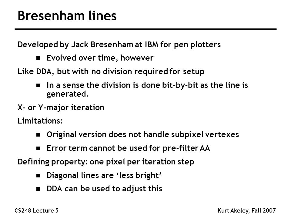 CS248 Lecture 5Kurt Akeley, Fall 2007 Bresenham lines Developed by Jack Bresenham at IBM for pen plotters n Evolved over time, however Like DDA, but with no division required for setup n In a sense the division is done bit-by-bit as the line is generated.