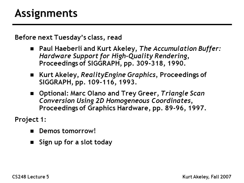 CS248 Lecture 5Kurt Akeley, Fall 2007 Assignments Before next Tuesday's class, read n Paul Haeberli and Kurt Akeley, The Accumulation Buffer: Hardware