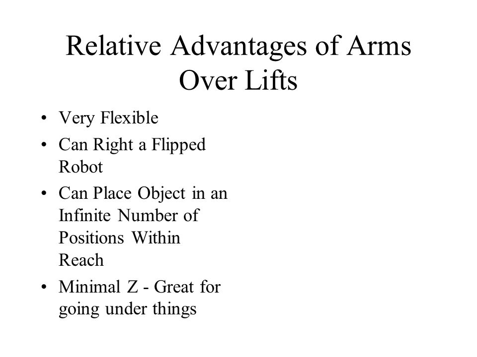 Relative Advantages of Arms Over Lifts Very Flexible Can Right a Flipped Robot Can Place Object in an Infinite Number of Positions Within Reach Minimal Z - Great for going under things