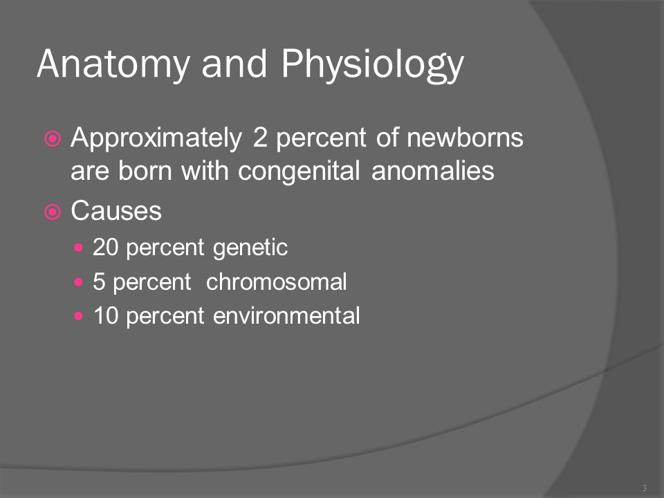 Anatomy and Physiology  Approximately 2 percent of newborns are born with congenital anomalies  Causes 20 percent genetic 5 percent chromosomal 10 p