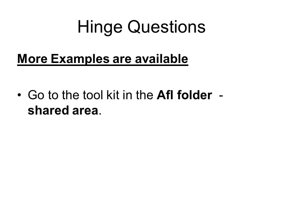 Hinge Questions More Examples are available Go to the tool kit in the Afl folder - shared area.