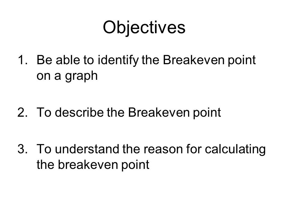 Objectives 1.Be able to identify the Breakeven point on a graph 2.To describe the Breakeven point 3.To understand the reason for calculating the break
