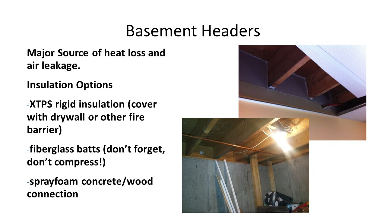 Basement Headers Major Source of heat loss and air leakage. Insulation Options - XTPS rigid insulation (cover with drywall or other fire barrier) - fi