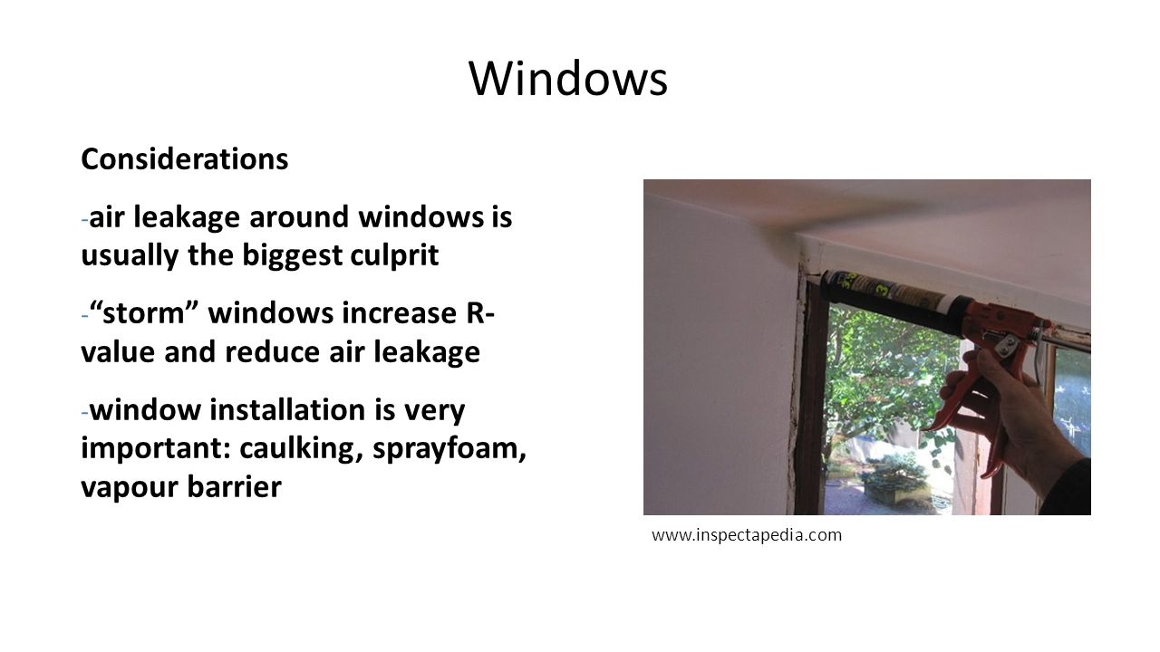 "Windows Considerations - air leakage around windows is usually the biggest culprit - ""storm"" windows increase R- value and reduce air leakage - window"