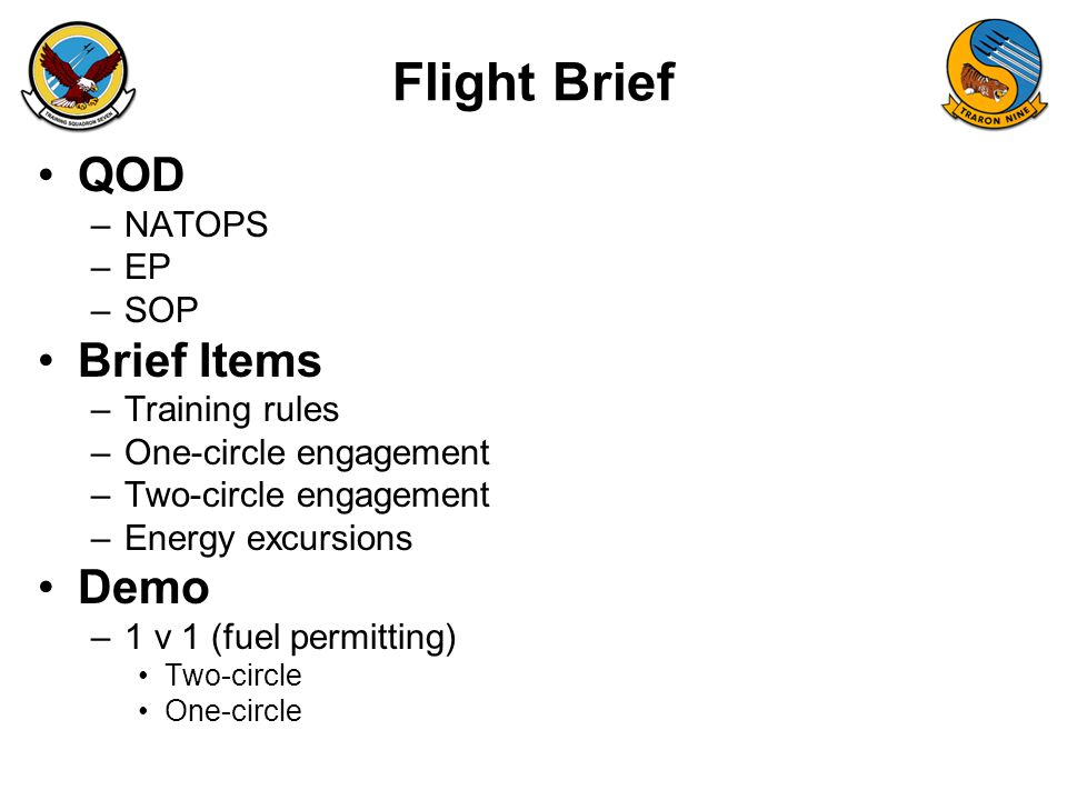 Flight Brief QOD –NATOPS –EP –SOP Brief Items –Training rules –One-circle engagement –Two-circle engagement –Energy excursions Demo –1 v 1 (fuel permi
