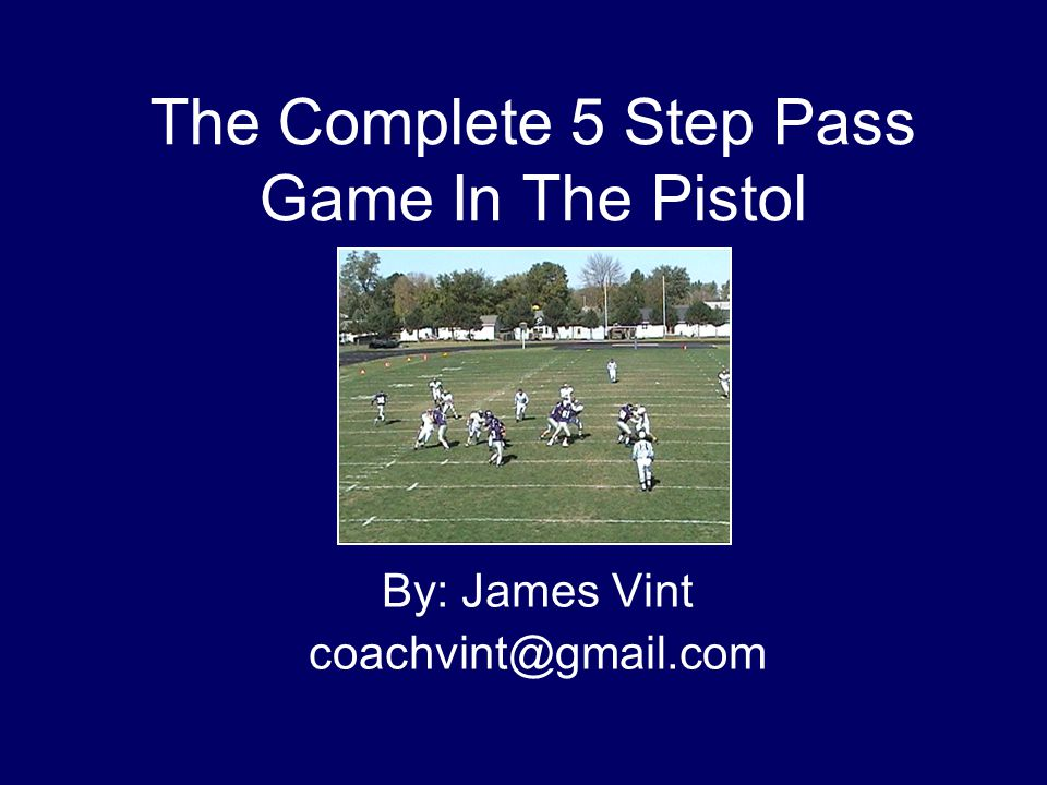 The Complete 5 Step Pass Game In The Pistol By: James Vint coachvint@gmail.com