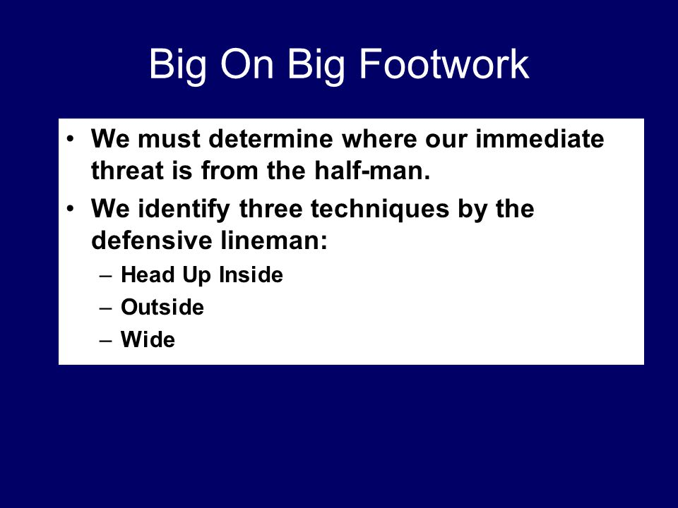 Big On Big Footwork We must determine where our immediate threat is from the half-man. We identify three techniques by the defensive lineman: –Head Up