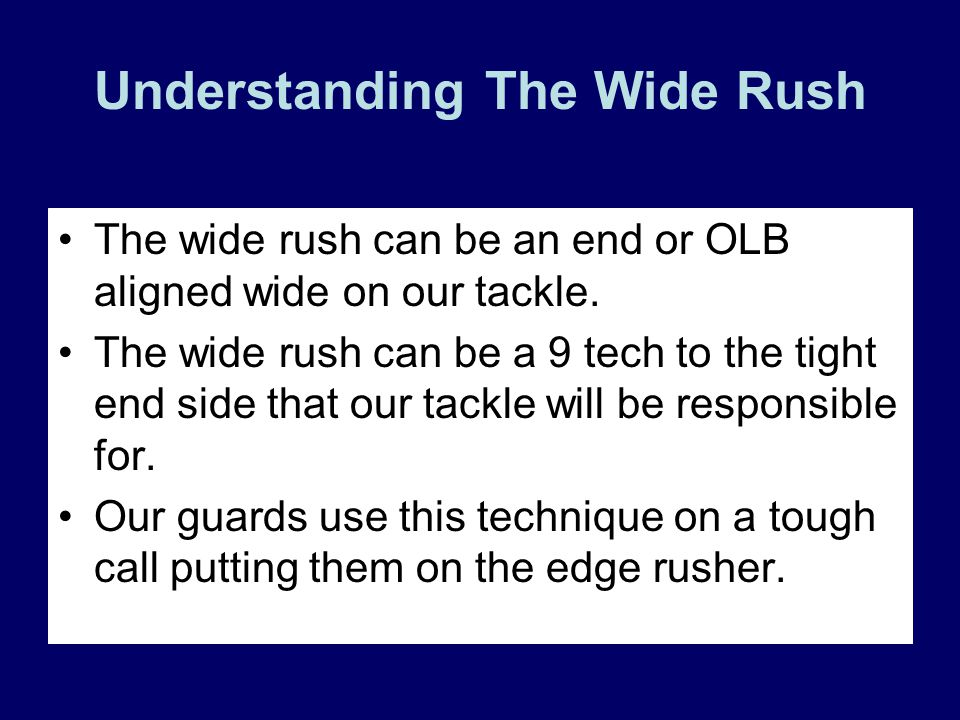 Understanding The Wide Rush The wide rush can be an end or OLB aligned wide on our tackle. The wide rush can be a 9 tech to the tight end side that ou