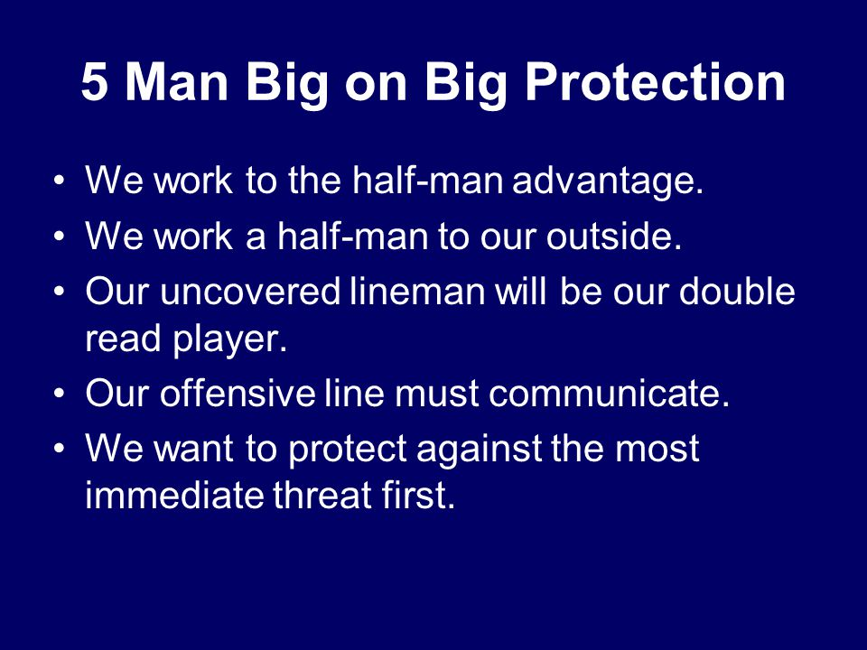 5 Man Big on Big Protection We work to the half-man advantage. We work a half-man to our outside. Our uncovered lineman will be our double read player