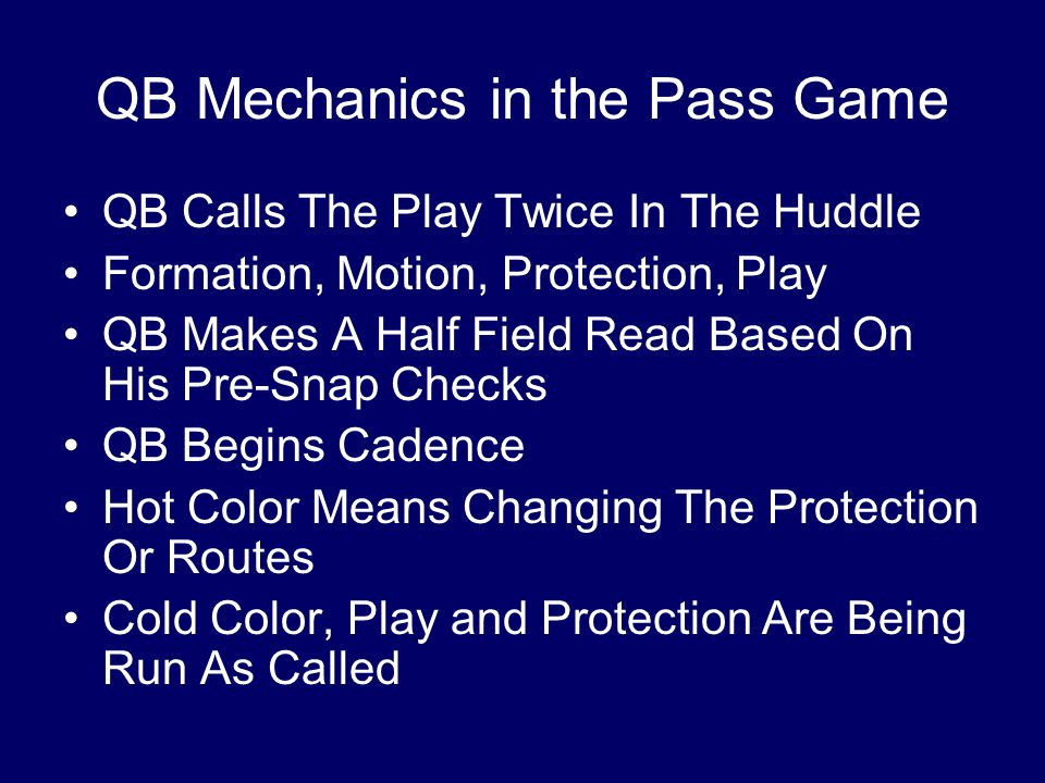 QB Mechanics in the Pass Game QB Calls The Play Twice In The Huddle Formation, Motion, Protection, Play QB Makes A Half Field Read Based On His Pre-Snap Checks QB Begins Cadence Hot Color Means Changing The Protection Or Routes Cold Color, Play and Protection Are Being Run As Called