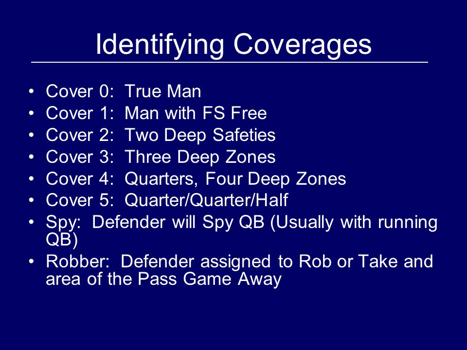 Identifying Coverages Cover 0: True Man Cover 1: Man with FS Free Cover 2: Two Deep Safeties Cover 3: Three Deep Zones Cover 4: Quarters, Four Deep Zones Cover 5: Quarter/Quarter/Half Spy: Defender will Spy QB (Usually with running QB) Robber: Defender assigned to Rob or Take and area of the Pass Game Away