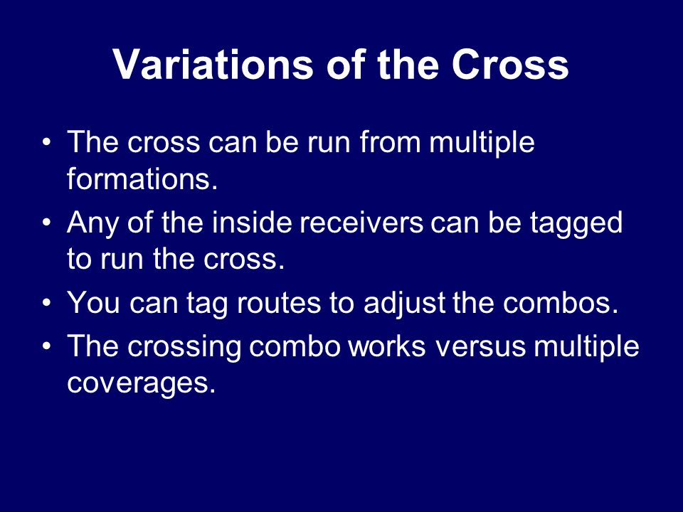 Variations of the Cross The cross can be run from multiple formations. Any of the inside receivers can be tagged to run the cross. You can tag routes
