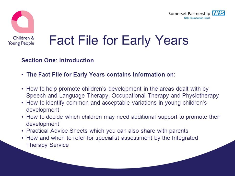 Fact File for Early Years General principles of the Early Years Fact File Many children and young people will show difficulties at some point in their development – most will progress given the right environment and simple strategies used by those around them The Fact File for Early Years is intended to give practitioners information and confidence to be able to meet children's needs and advise their parents/carers Early identification of children needing extra support is vital – this does not always mean early referral A small proportion of CYP will require specialist support from the ITS to enable them to carry out the activities that they need or want to do.