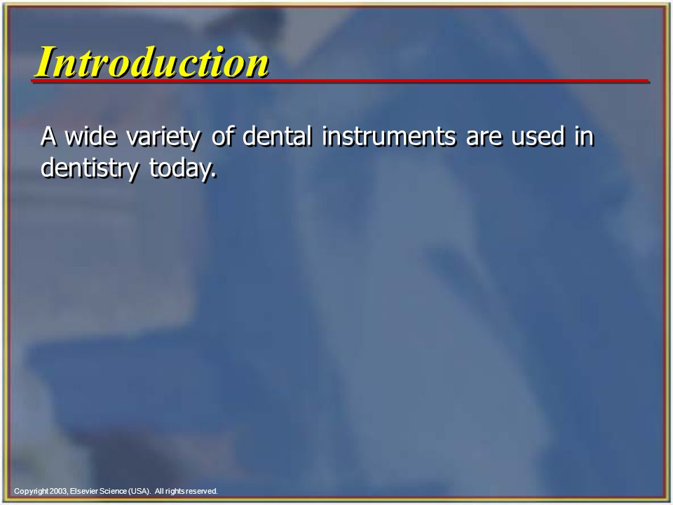 Copyright 2003, Elsevier Science (USA). All rights reserved. Introduction A wide variety of dental instruments are used in dentistry today.