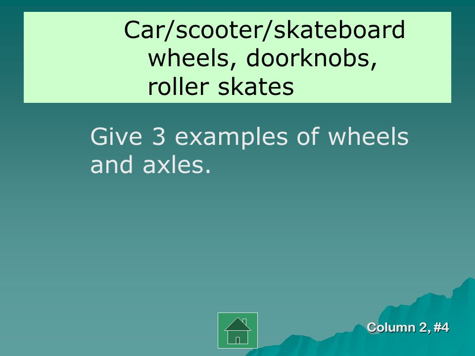 Column 2, #3 wheel A wheel and axle is made up of a large ______ attached to a smaller wheel or rod.