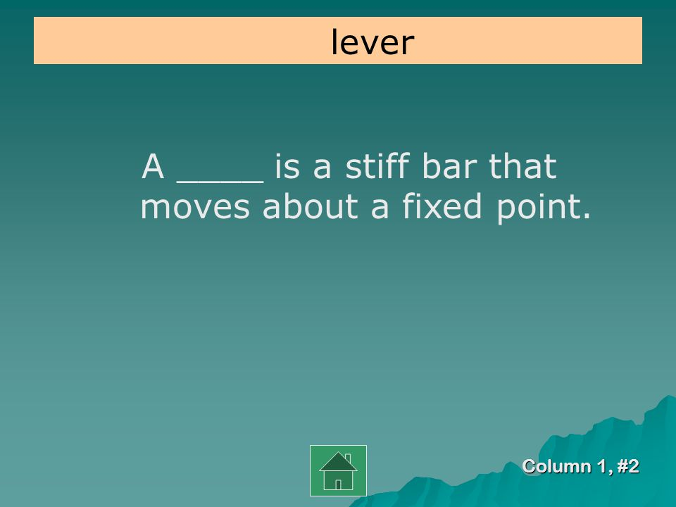 Column 1, #1 A lever is made up of a bar that turns on a fixed point called a _____. fulcrum