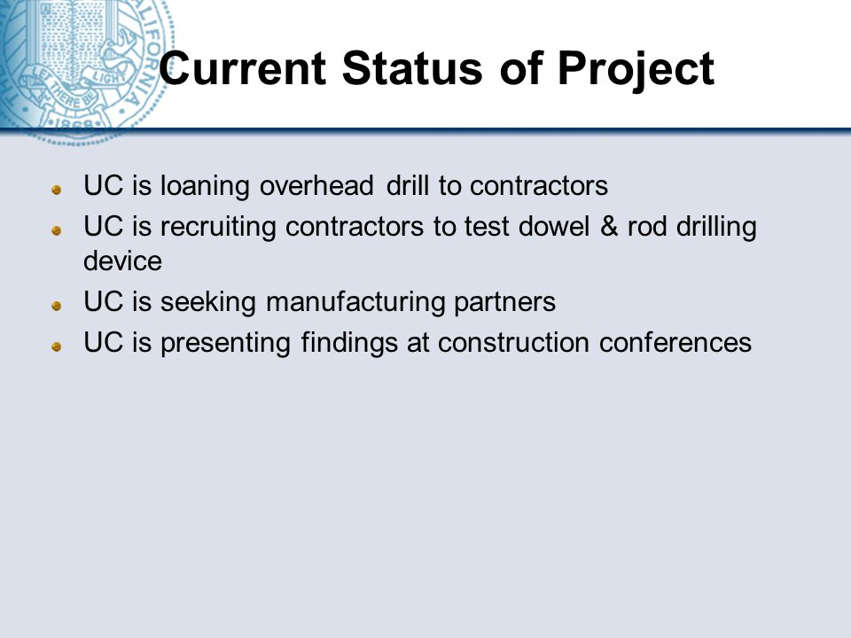 Current Status of Project UC is loaning overhead drill to contractors UC is recruiting contractors to test dowel & rod drilling device UC is seeking manufacturing partners UC is presenting findings at construction conferences