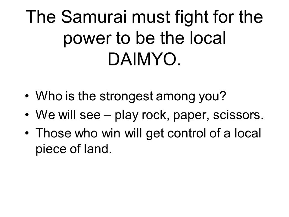 The Samurai must fight for the power to be the local DAIMYO. Who is the strongest among you? We will see – play rock, paper, scissors. Those who win w