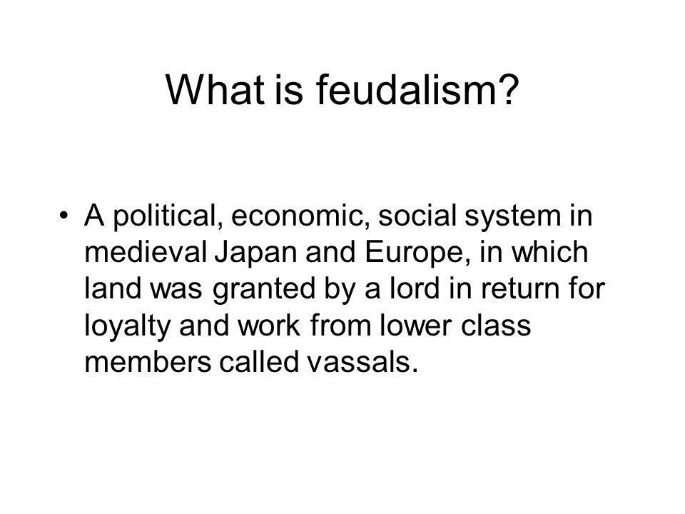What is feudalism? A political, economic, social system in medieval Japan and Europe, in which land was granted by a lord in return for loyalty and wo