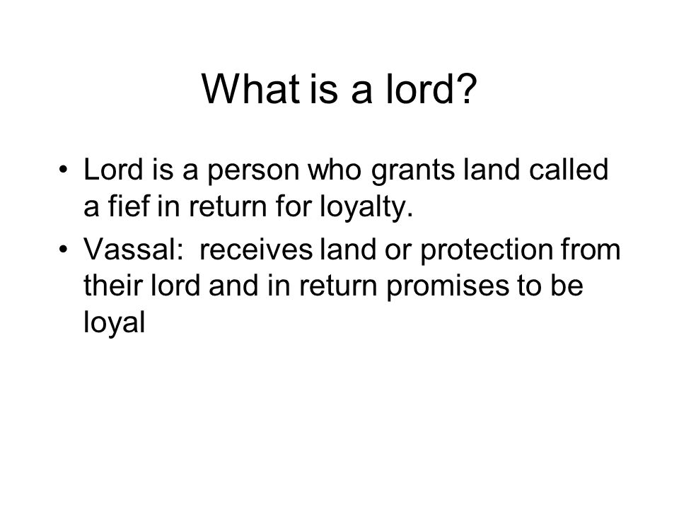 What is a lord? Lord is a person who grants land called a fief in return for loyalty. Vassal: receives land or protection from their lord and in retur
