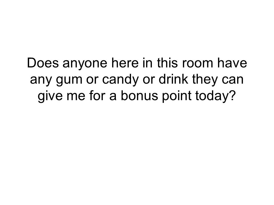 Does anyone here in this room have any gum or candy or drink they can give me for a bonus point today?