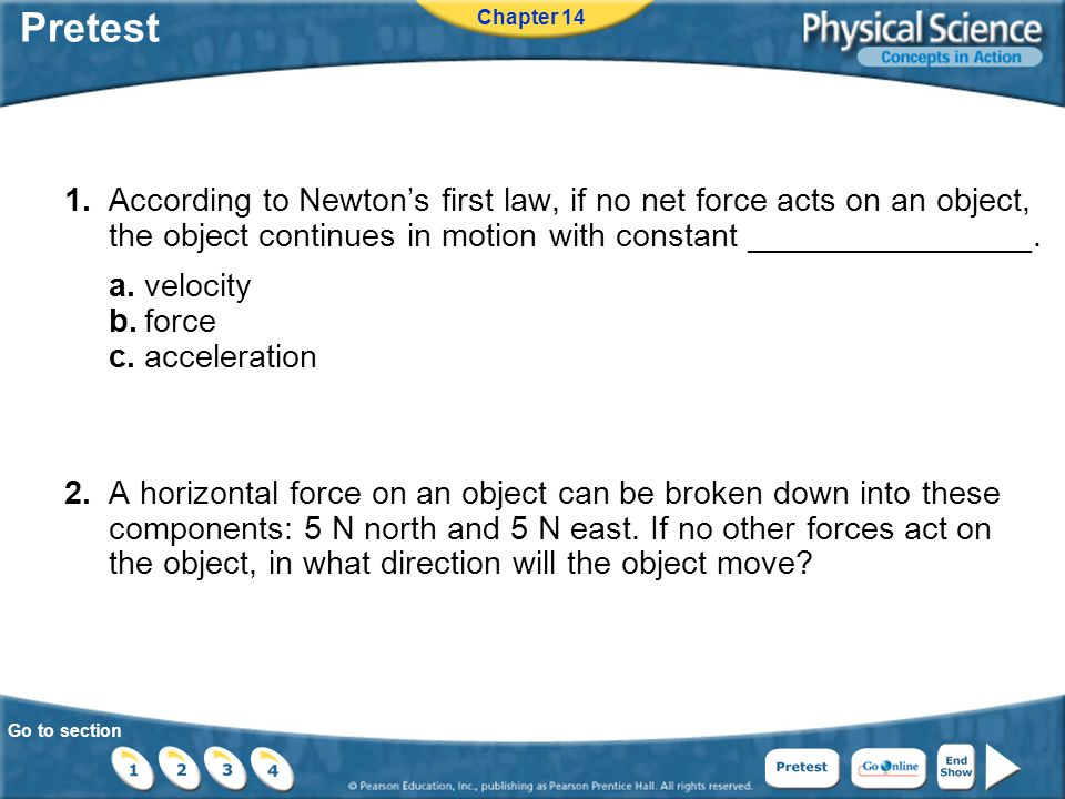 Go to section Pretest 1.According to Newton's first law, if no net force acts on an object, the object continues in motion with constant ________________.