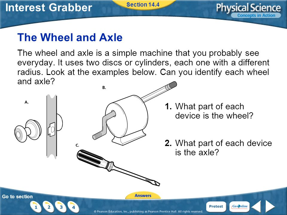 Go to section Interest Grabber Section 14.4 The Wheel and Axle The wheel and axle is a simple machine that you probably see everyday.