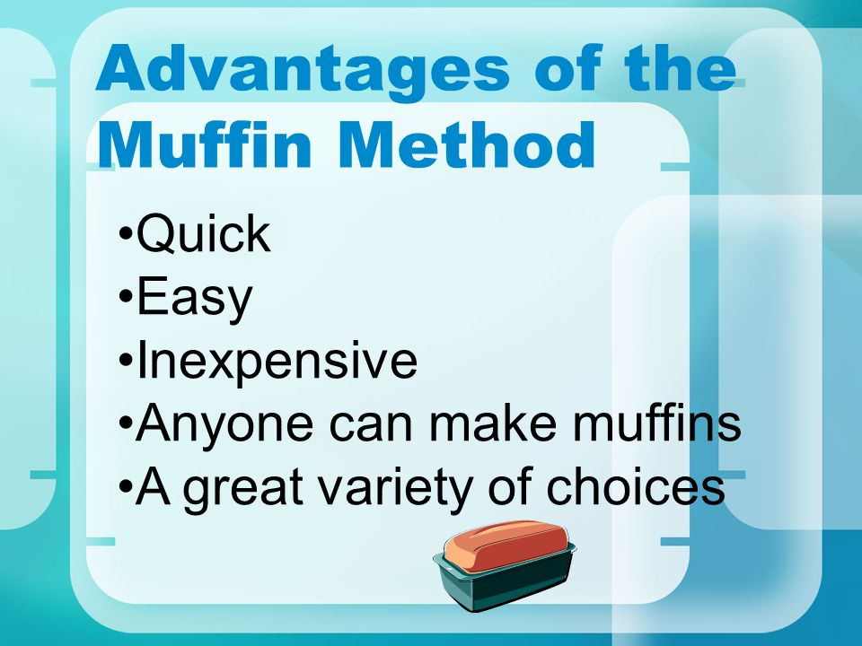 Advantages of the Muffin Method Quick Easy Inexpensive Anyone can make muffins A great variety of choices