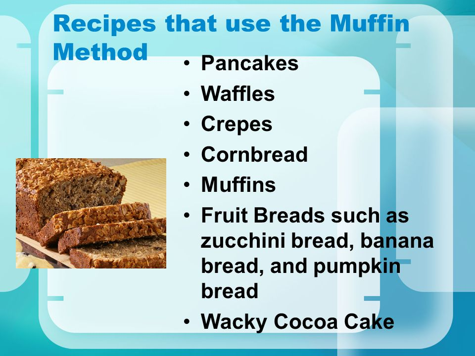 Recipes that use the Muffin Method Pancakes Waffles Crepes Cornbread Muffins Fruit Breads such as zucchini bread, banana bread, and pumpkin bread Wacky Cocoa Cake