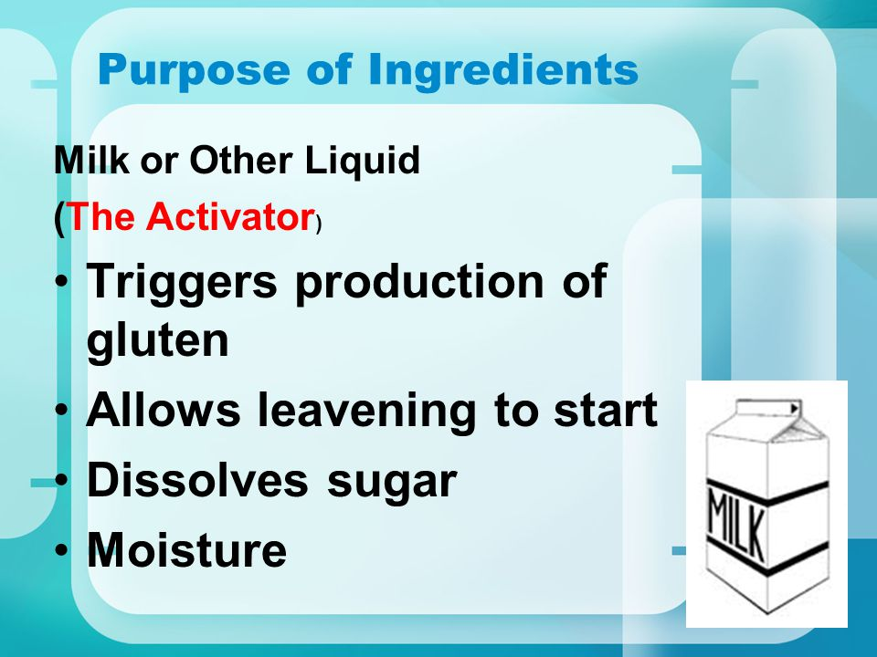 Purpose of Ingredients Milk or Other Liquid (The Activator ) Triggers production of gluten Allows leavening to start Dissolves sugar Moisture