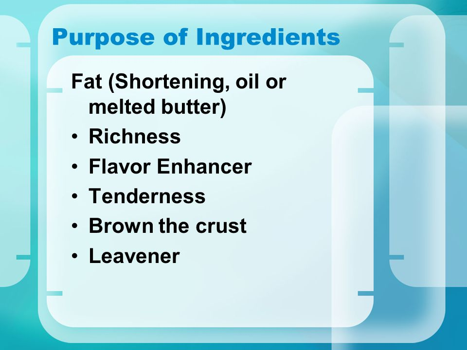 Purpose of Ingredients Fat (Shortening, oil or melted butter) Richness Flavor Enhancer Tenderness Brown the crust Leavener