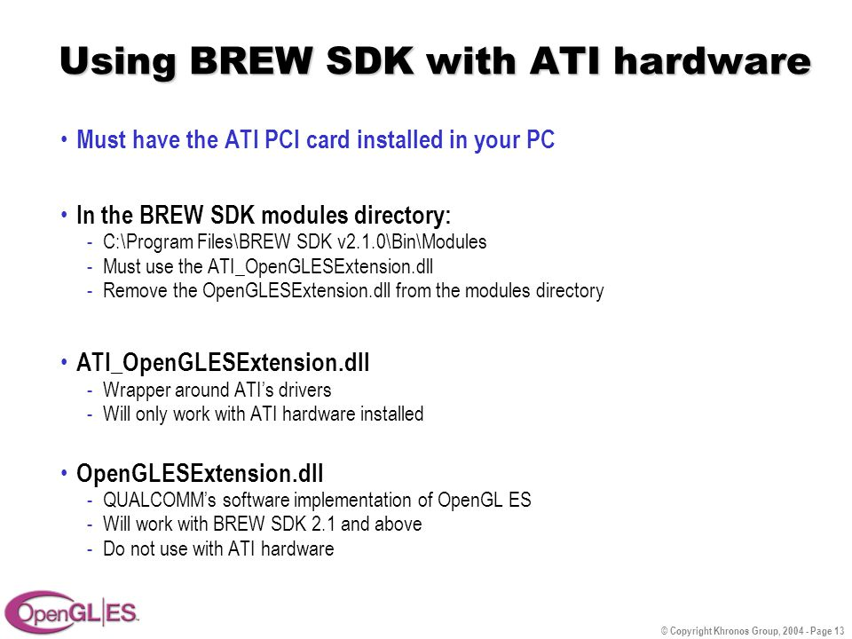© Copyright Khronos Group, 2004 - Page 13 Using BREW SDK with ATI hardware Must have the ATI PCI card installed in your PC In the BREW SDK modules directory: -C:\Program Files\BREW SDK v2.1.0\Bin\Modules -Must use the ATI_OpenGLESExtension.dll -Remove the OpenGLESExtension.dll from the modules directory ATI_OpenGLESExtension.dll -Wrapper around ATI's drivers -Will only work with ATI hardware installed OpenGLESExtension.dll -QUALCOMM's software implementation of OpenGL ES -Will work with BREW SDK 2.1 and above -Do not use with ATI hardware
