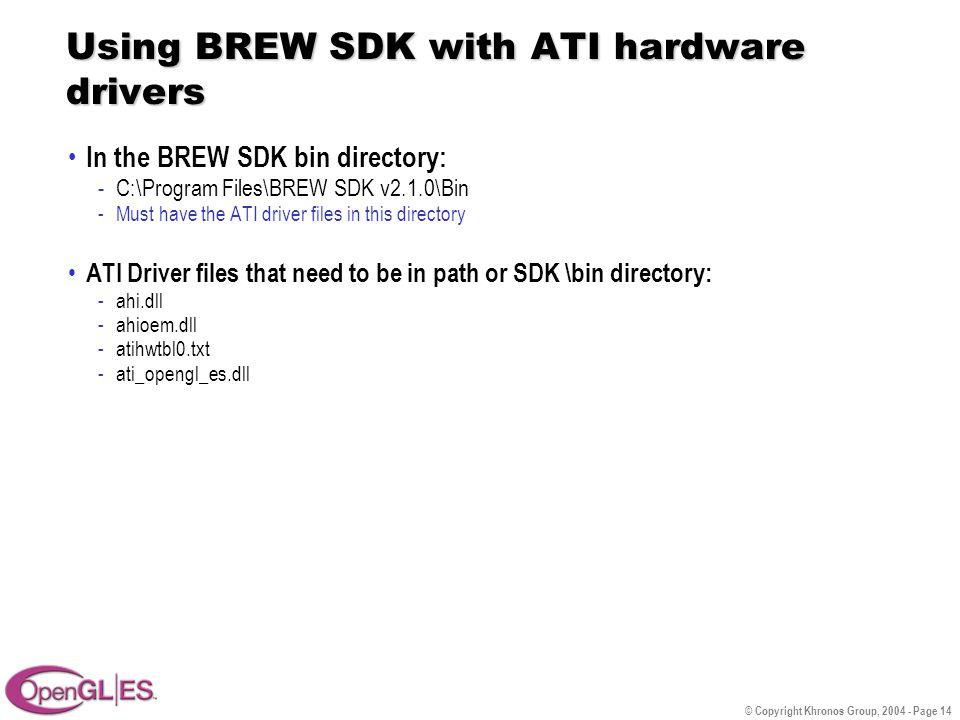 © Copyright Khronos Group, 2004 - Page 14 Using BREW SDK with ATI hardware drivers In the BREW SDK bin directory: -C:\Program Files\BREW SDK v2.1.0\Bin -Must have the ATI driver files in this directory ATI Driver files that need to be in path or SDK \bin directory: -ahi.dll -ahioem.dll -atihwtbl0.txt -ati_opengl_es.dll