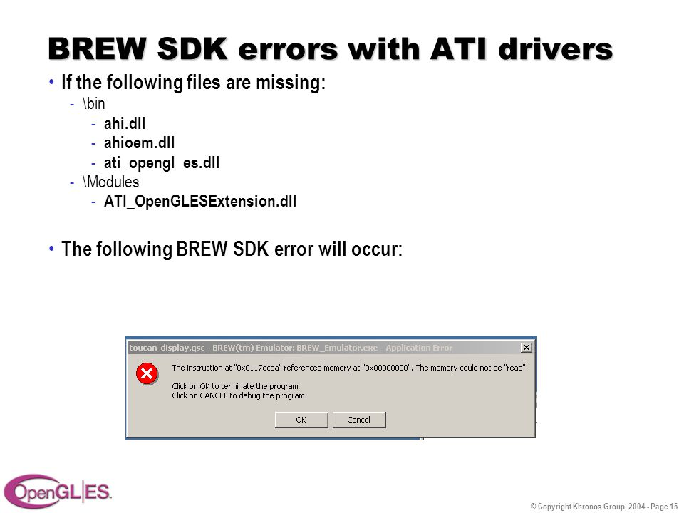 © Copyright Khronos Group, 2004 - Page 15 BREW SDK errors with ATI drivers If the following files are missing: -\bin - ahi.dll - ahioem.dll - ati_opengl_es.dll -\Modules - ATI_OpenGLESExtension.dll The following BREW SDK error will occur: