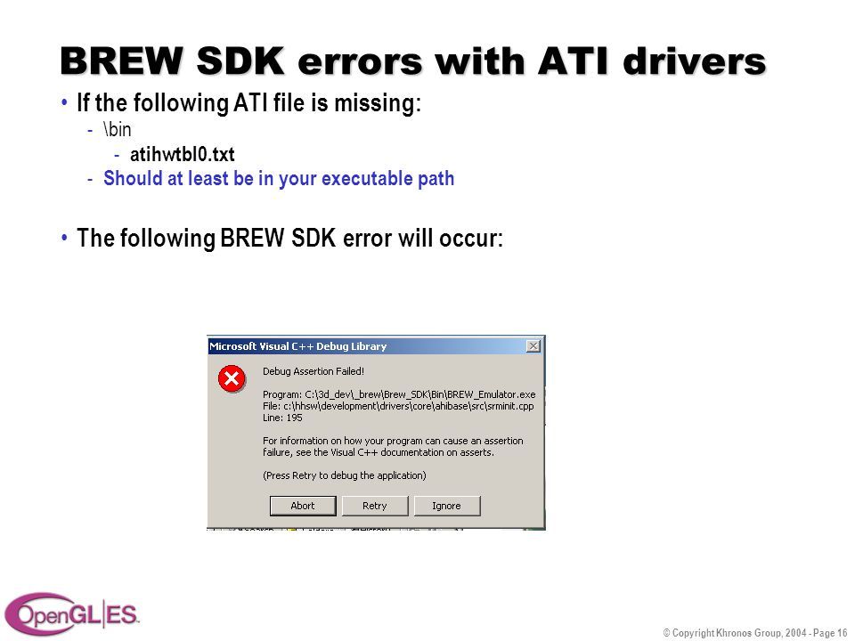 © Copyright Khronos Group, 2004 - Page 16 BREW SDK errors with ATI drivers If the following ATI file is missing: -\bin - atihwtbl0.txt - Should at least be in your executable path The following BREW SDK error will occur: