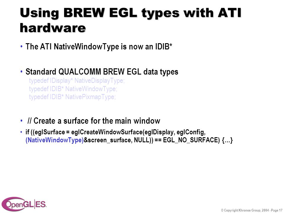 © Copyright Khronos Group, 2004 - Page 17 Using BREW EGL types with ATI hardware The ATI NativeWindowType is now an IDIB* Standard QUALCOMM BREW EGL data types typedef IDisplay* NativeDisplayType; typedef IDIB* NativeWindowType; typedef IDIB* NativePixmapType; // Create a surface for the main window if ((eglSurface = eglCreateWindowSurface(eglDisplay, eglConfig, (NativeWindowType)&screen_surface, NULL)) == EGL_NO_SURFACE) {…}