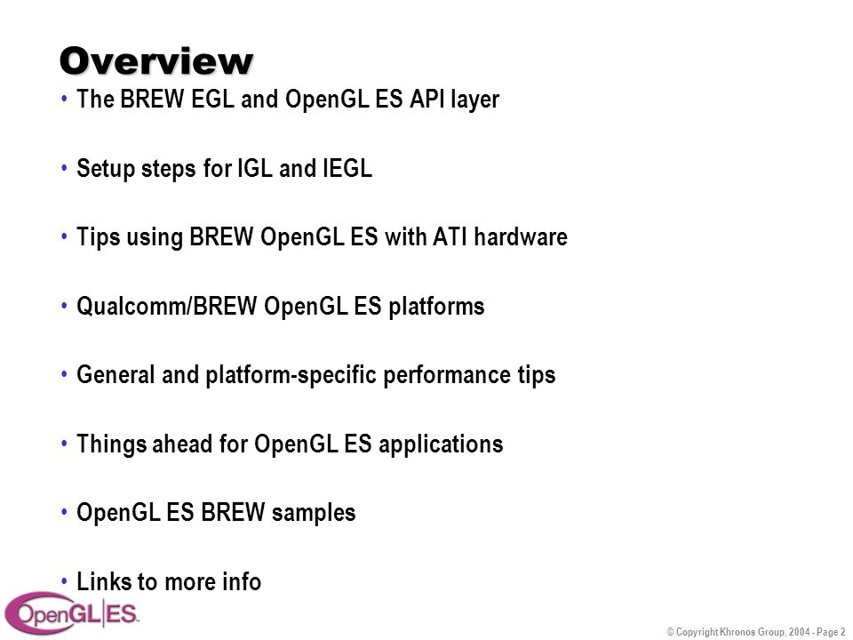 © Copyright Khronos Group, 2004 - Page 2 Overview The BREW EGL and OpenGL ES API layer Setup steps for IGL and IEGL Tips using BREW OpenGL ES with ATI hardware Qualcomm/BREW OpenGL ES platforms General and platform-specific performance tips Things ahead for OpenGL ES applications OpenGL ES BREW samples Links to more info