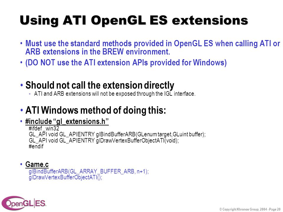 © Copyright Khronos Group, 2004 - Page 20 Using ATI OpenGL ES extensions Must use the standard methods provided in OpenGL ES when calling ATI or ARB extensions in the BREW environment.